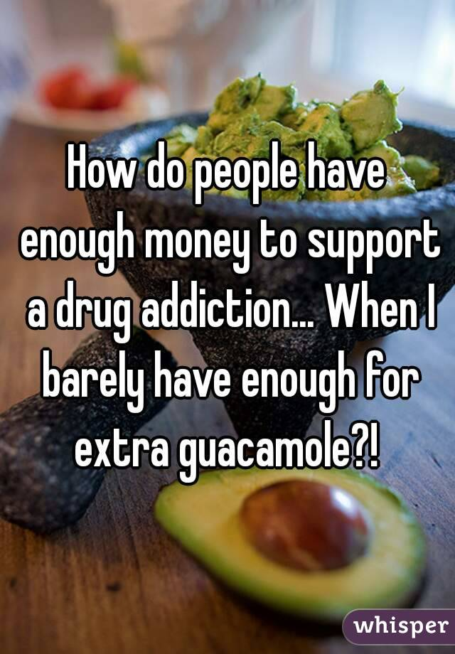 How do people have enough money to support a drug addiction... When I barely have enough for extra guacamole?!