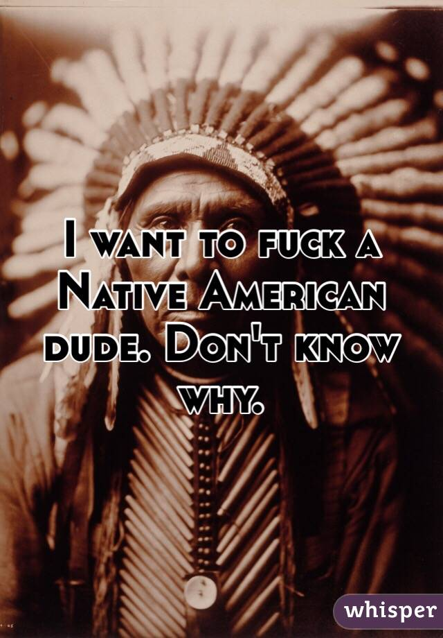 I want to fuck a Native American dude. Don't know why.