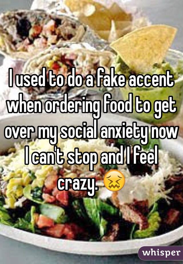 I used to do a fake accent when ordering food to get over my social anxiety now I can't stop and I feel crazy. 😖