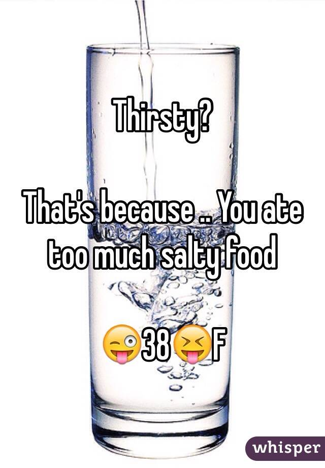 Thirsty?   That's because .. You ate too much salty food   😜38😝F