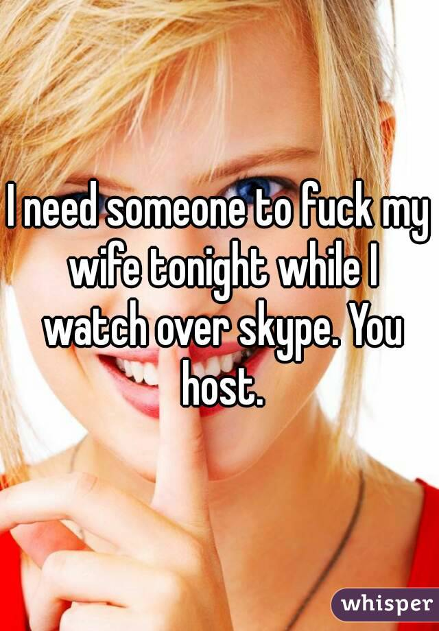 I need someone to fuck my wife tonight while I watch over skype. You host.