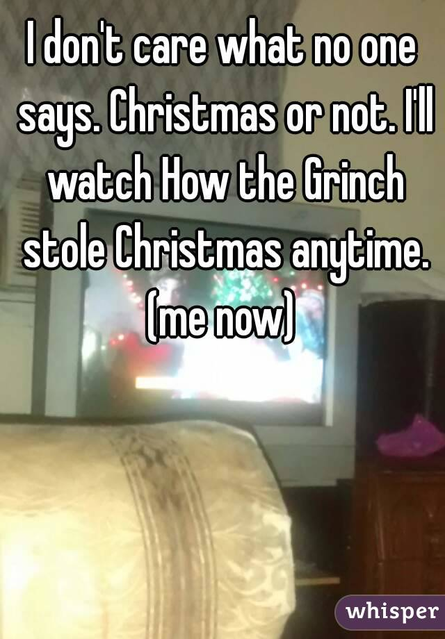 I don't care what no one says. Christmas or not. I'll watch How the Grinch stole Christmas anytime. (me now)
