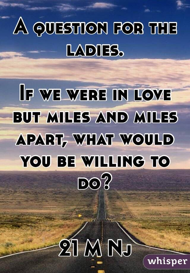 A question for the ladies.  If we were in love but miles and miles apart, what would you be willing to do?   21 M Nj