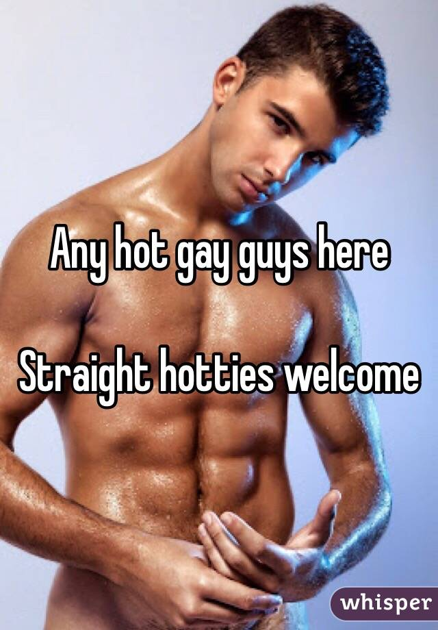 Any hot gay guys here   Straight hotties welcome