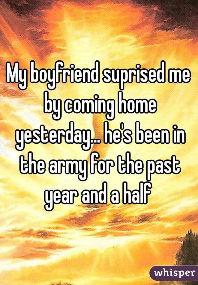My boyfriend suprised me by coming home yesterday... he's been in the army for the past year and a half