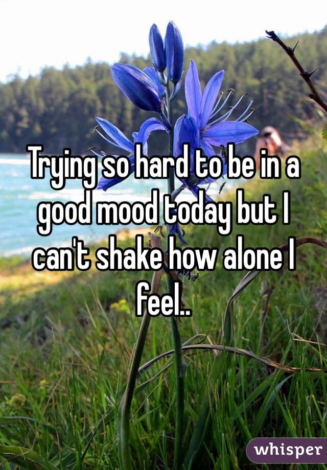 Trying so hard to be in a good mood today but I can't shake how alone I feel..