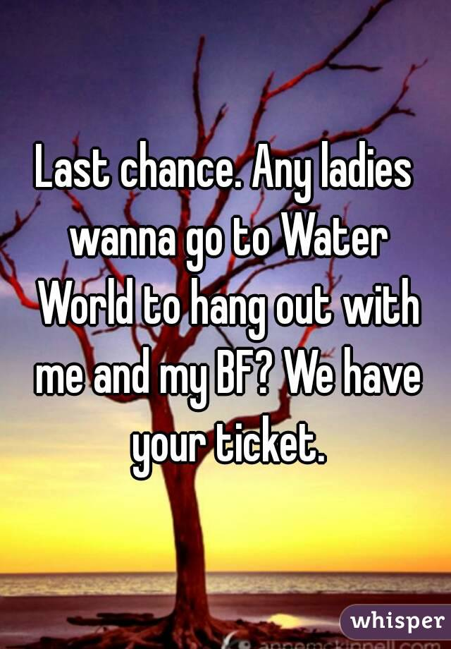 Last chance. Any ladies wanna go to Water World to hang out with me and my BF? We have your ticket.