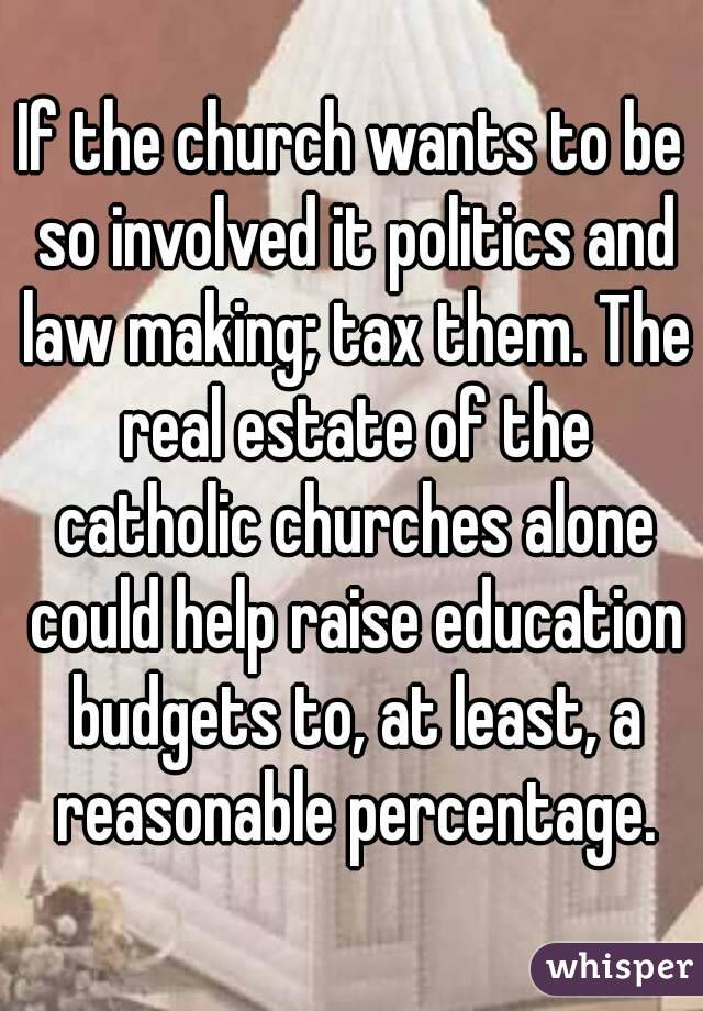 If the church wants to be so involved it politics and law making; tax them. The real estate of the catholic churches alone could help raise education budgets to, at least, a reasonable percentage.