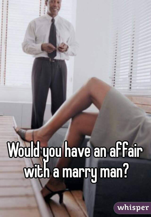 Would you have an affair with a marry man?