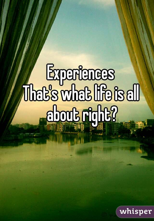 Experiences That's what life is all about right?