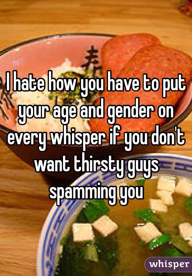 I hate how you have to put your age and gender on every whisper if you don't want thirsty guys spamming you