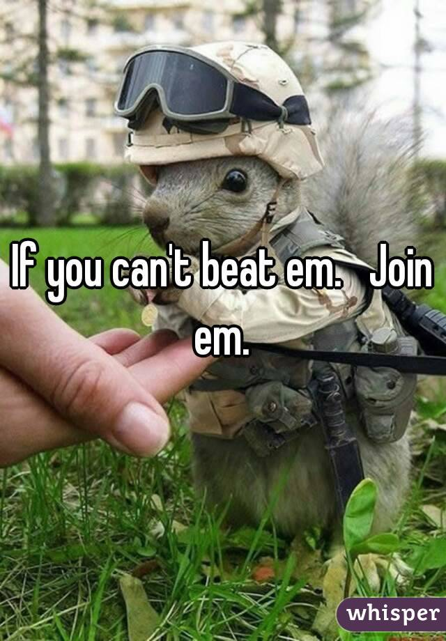 If you can't beat em.   Join em.