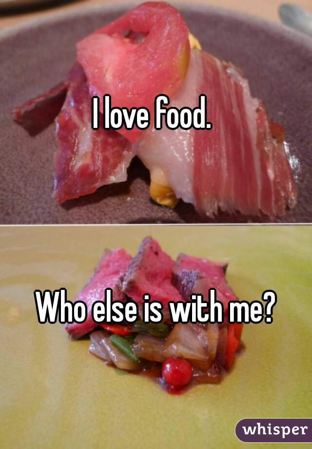I love food.     Who else is with me?