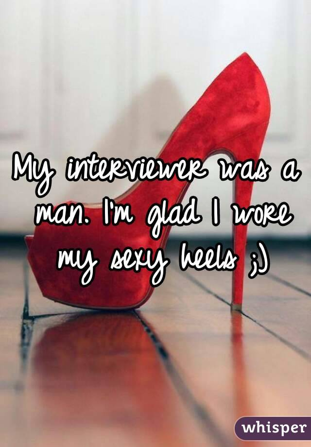 My interviewer was a man. I'm glad I wore my sexy heels ;)