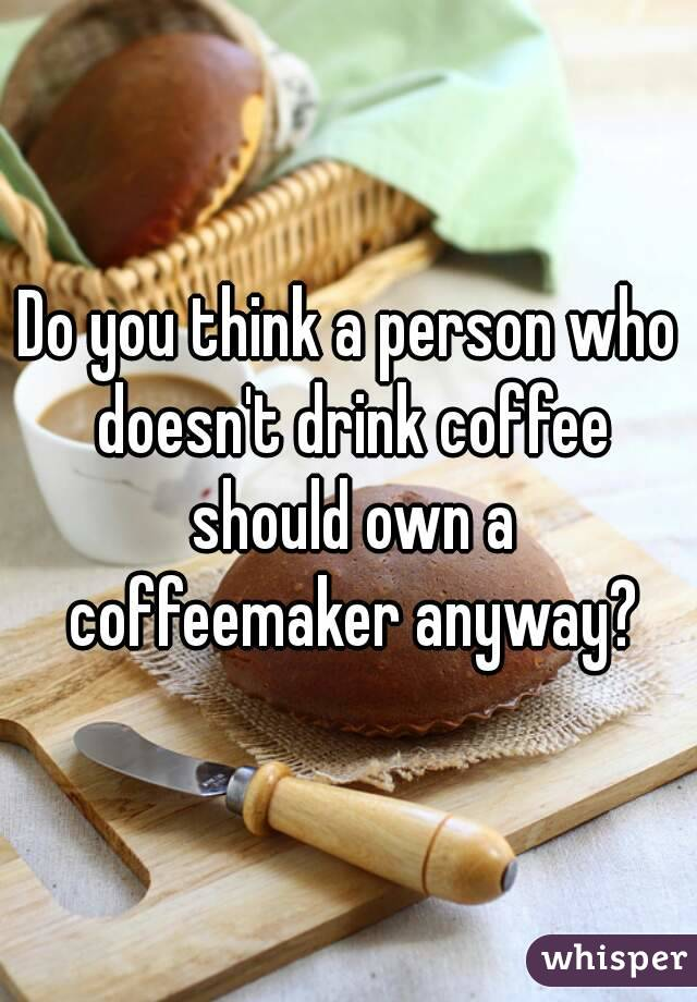 Do you think a person who doesn't drink coffee should own a coffeemaker anyway?