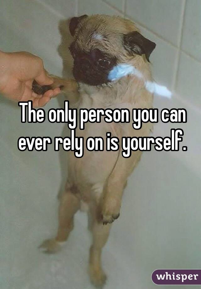 The only person you can ever rely on is yourself.