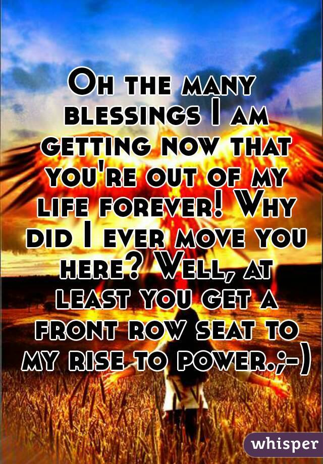 Oh the many blessings I am getting now that you're out of my life forever! Why did I ever move you here? Well, at least you get a front row seat to my rise to power.;-)