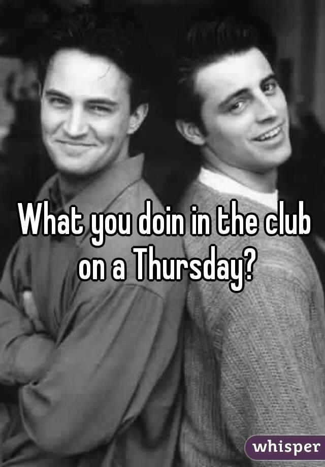 What you doin in the club on a Thursday?