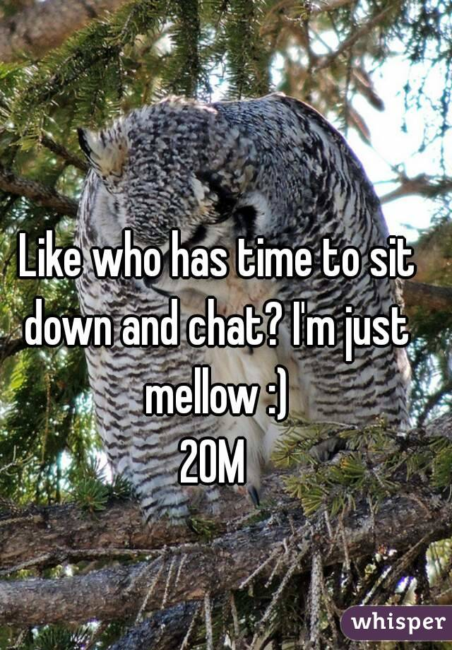 Like who has time to sit down and chat? I'm just mellow :) 20M