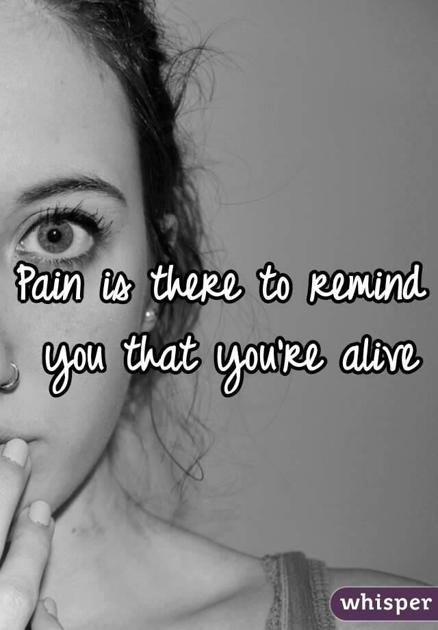 Pain is there to remind you that you're alive