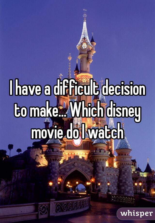 I have a difficult decision to make... Which disney movie do I watch