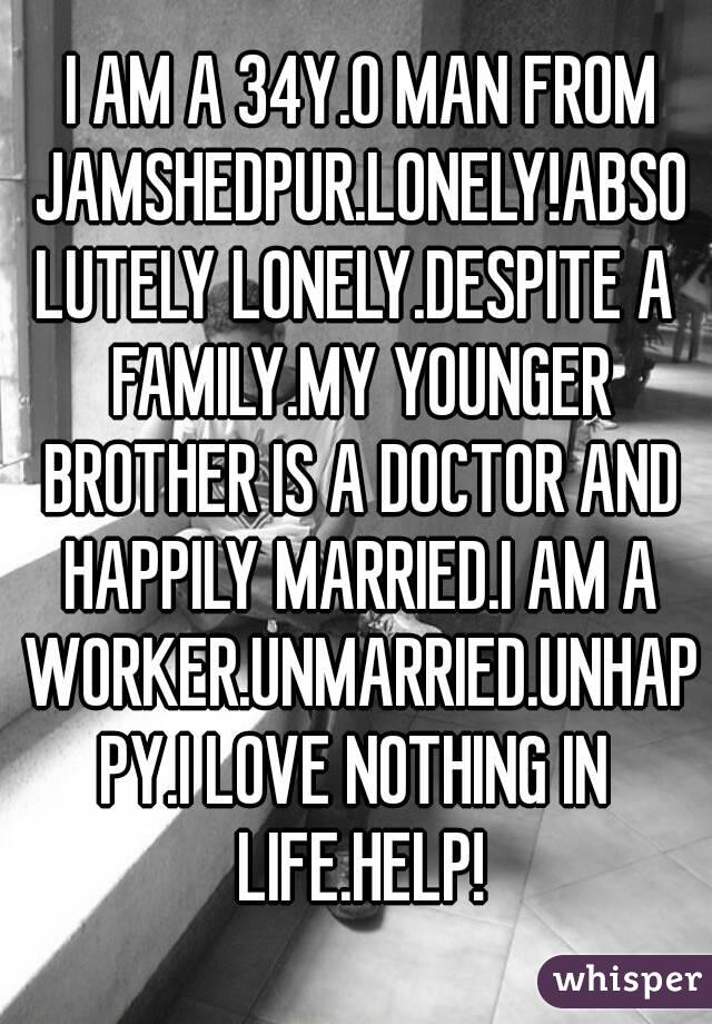 I AM A 34Y.O MAN FROM JAMSHEDPUR.LONELY!ABSOLUTELY LONELY.DESPITE A FAMILY.MY YOUNGER BROTHER IS A DOCTOR AND HAPPILY MARRIED.I AM A WORKER.UNMARRIED.UNHAPPY.I LOVE NOTHING IN LIFE.HELP!