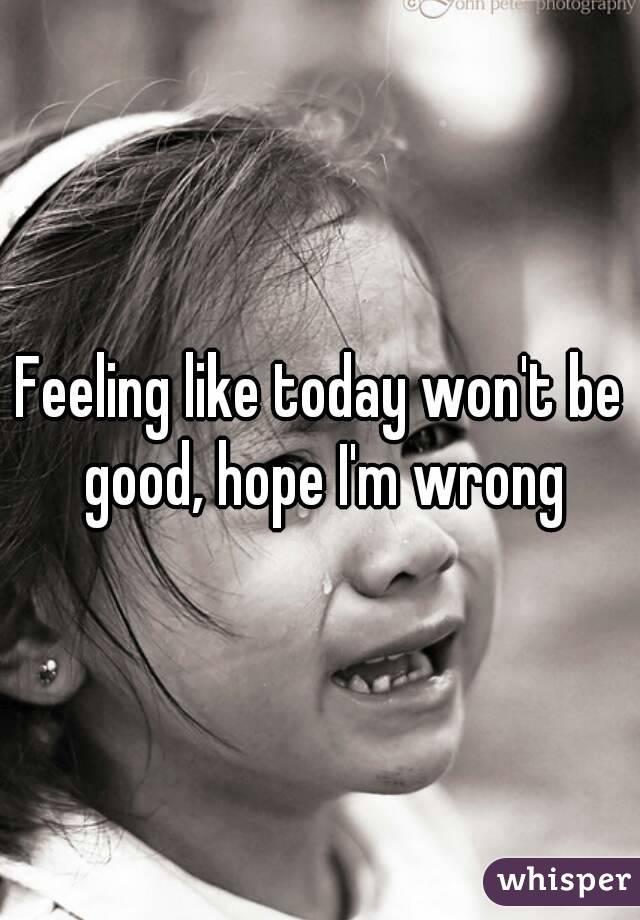 Feeling like today won't be good, hope I'm wrong