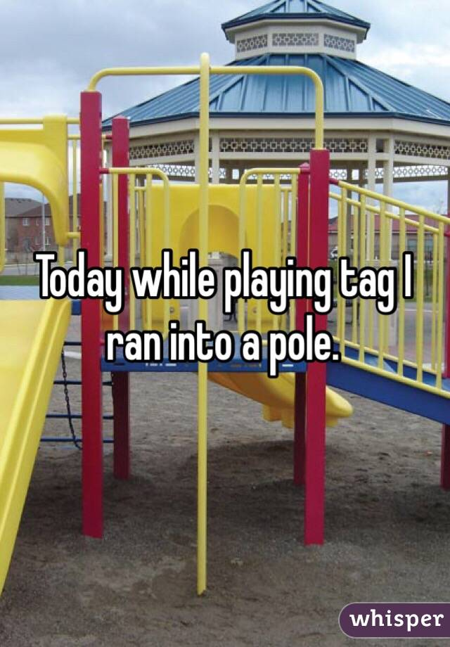 Today while playing tag I ran into a pole.