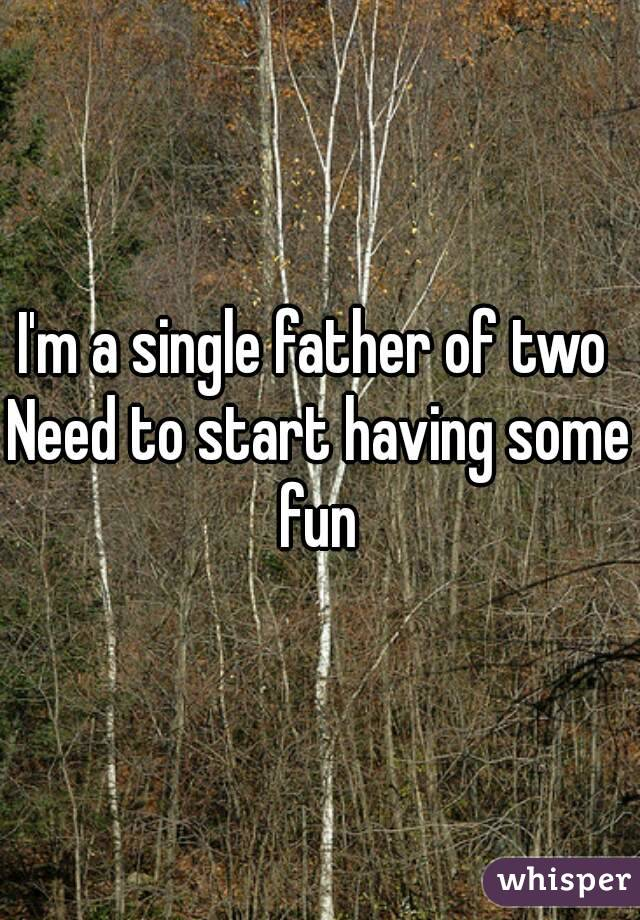I'm a single father of two  Need to start having some fun