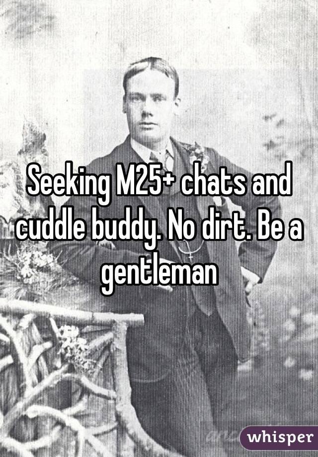 Seeking M25+ chats and cuddle buddy. No dirt. Be a gentleman