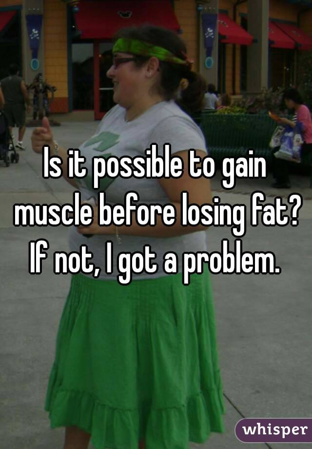 Is it possible to gain muscle before losing fat? If not, I got a problem.