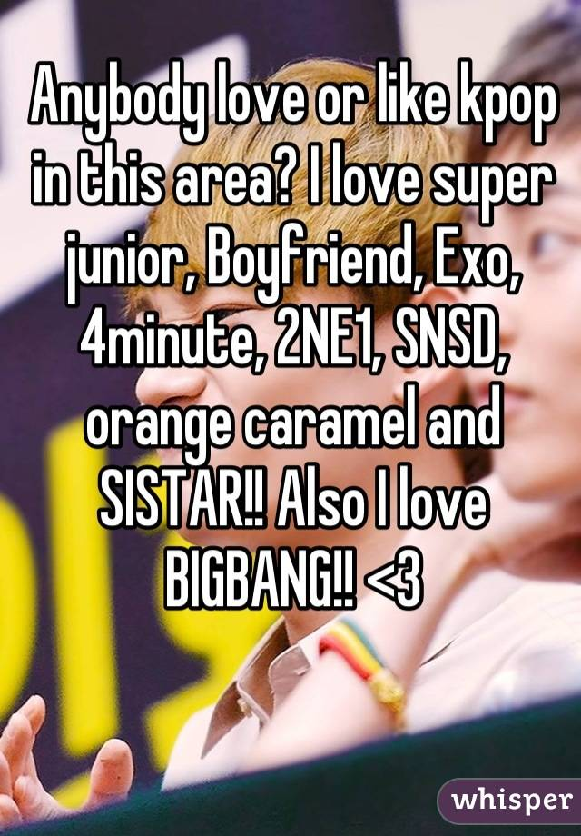 Anybody love or like kpop in this area? I love super junior, Boyfriend, Exo, 4minute, 2NE1, SNSD, orange caramel and SISTAR!! Also I love BIGBANG!! <3