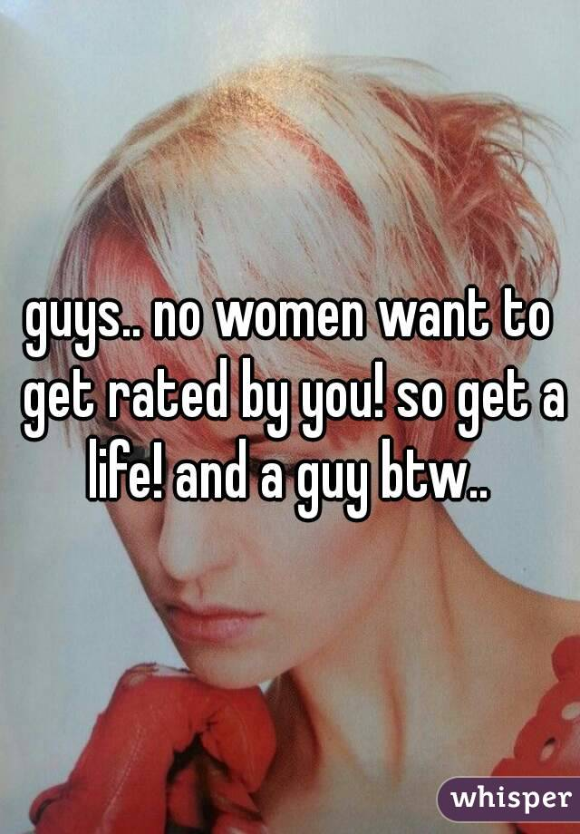 guys.. no women want to get rated by you! so get a life! and a guy btw..