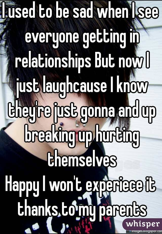 I used to be sad when I see everyone getting in relationships But now I just laughcause I know they're just gonna and up breaking up hurting themselves Happy I won't experiece it thanks to my parents