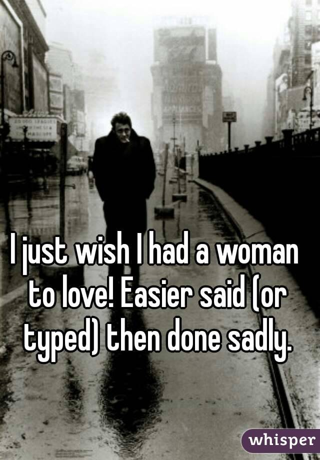 I just wish I had a woman to love! Easier said (or typed) then done sadly.