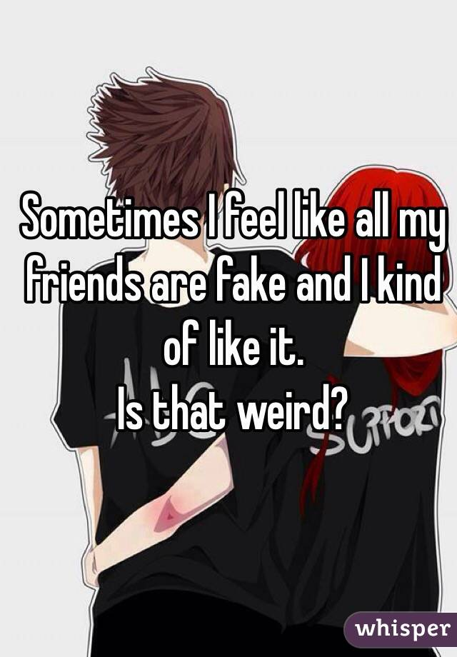 Sometimes I feel like all my friends are fake and I kind of like it.  Is that weird?