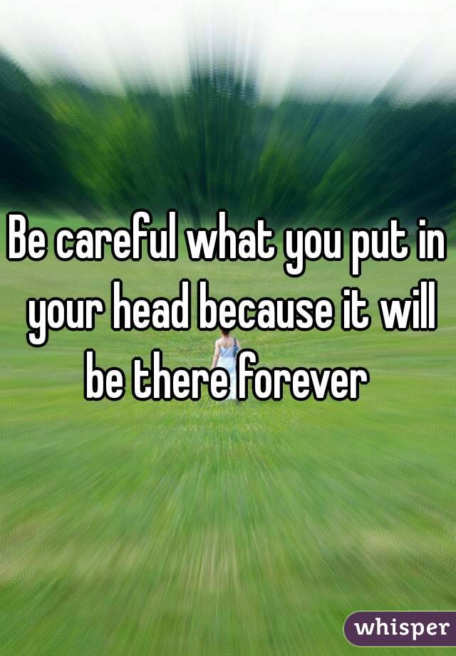 Be careful what you put in your head because it will be there forever