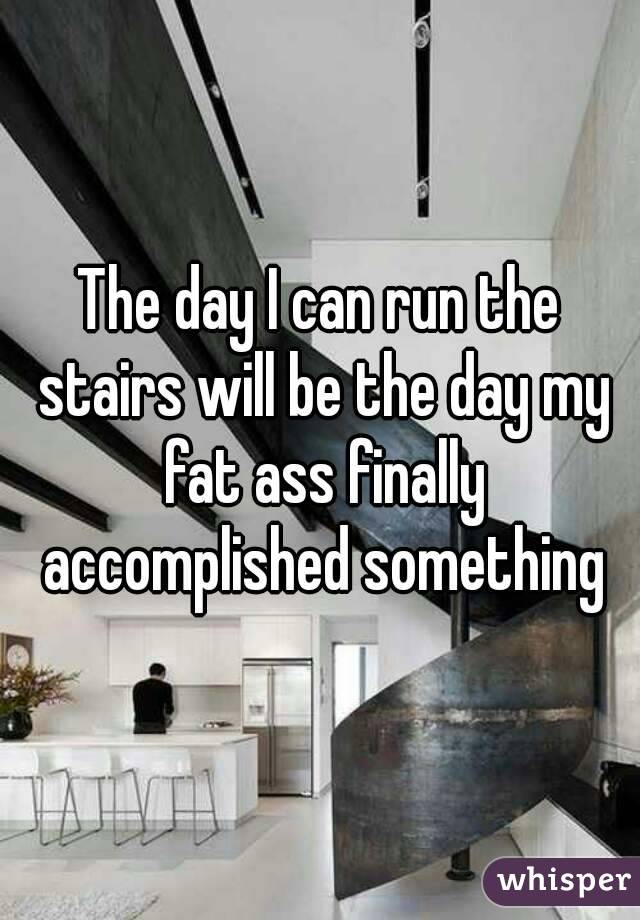 The day I can run the stairs will be the day my fat ass finally accomplished something