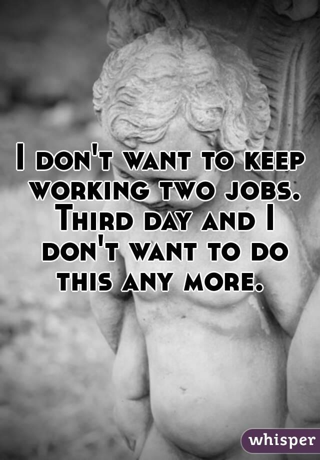 I don't want to keep working two jobs. Third day and I don't want to do this any more.