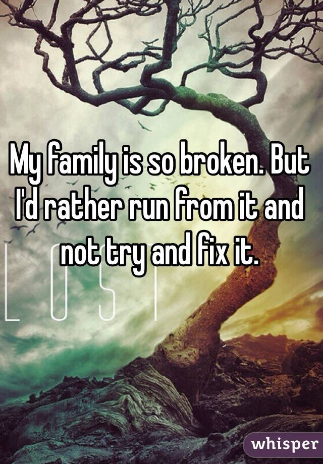 My family is so broken. But I'd rather run from it and not try and fix it.