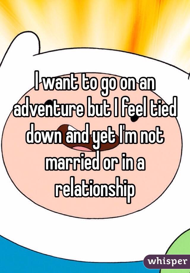 I want to go on an adventure but I feel tied down and yet I'm not married or in a relationship