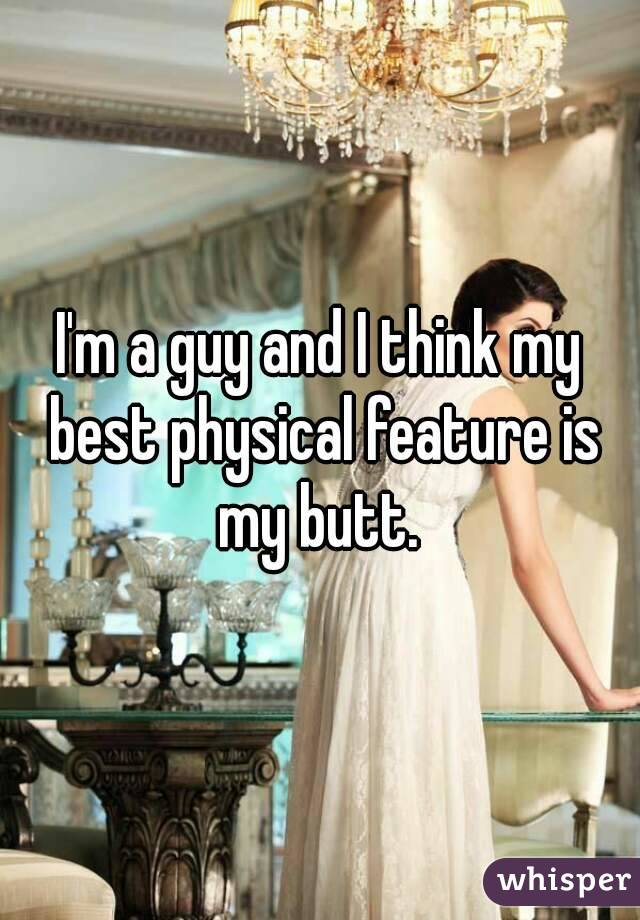 I'm a guy and I think my best physical feature is my butt.