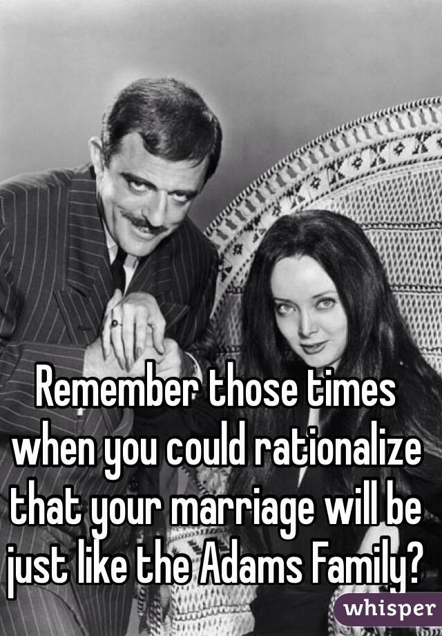 Remember those times when you could rationalize that your marriage will be just like the Adams Family?