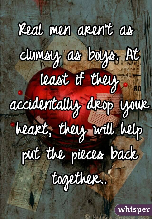 Real men aren't as clumsy as boys. At least if they accidentally drop your heart, they will help put the pieces back together..