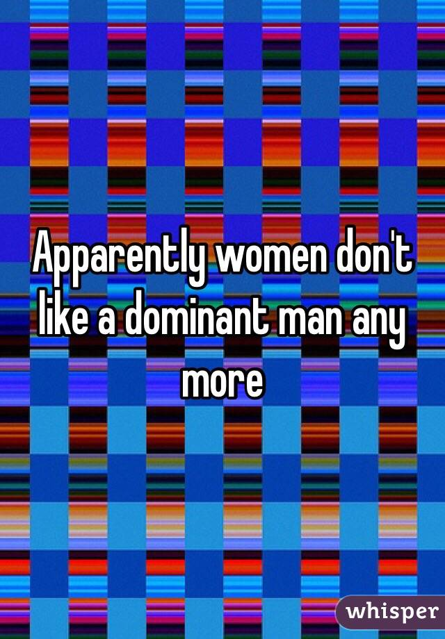 Apparently women don't like a dominant man any more
