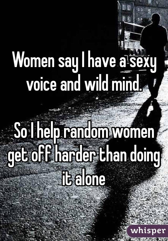 Women say I have a sexy voice and wild mind.   So I help random women get off harder than doing it alone