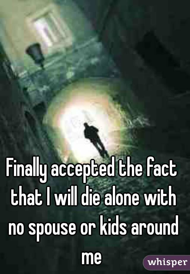 Finally accepted the fact that I will die alone with no spouse or kids around me