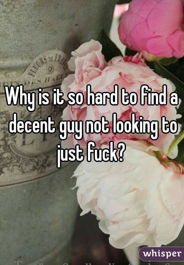 Why is it so hard to find a decent guy not looking to just fuck?