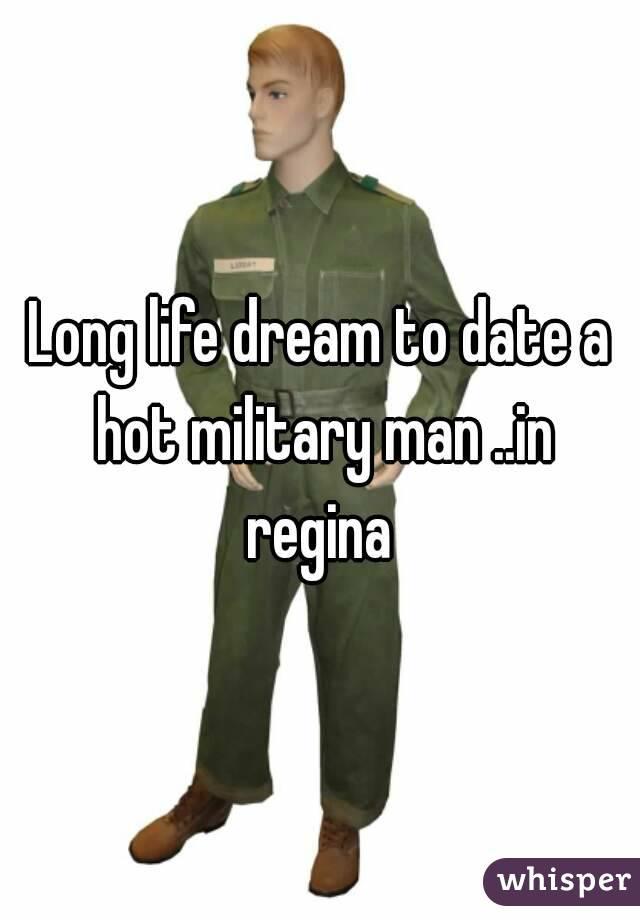 Long life dream to date a hot military man ..in regina