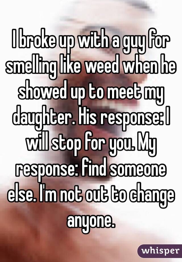 I broke up with a guy for smelling like weed when he showed up to meet my daughter. His response: I will stop for you. My response: find someone else. I'm not out to change anyone.